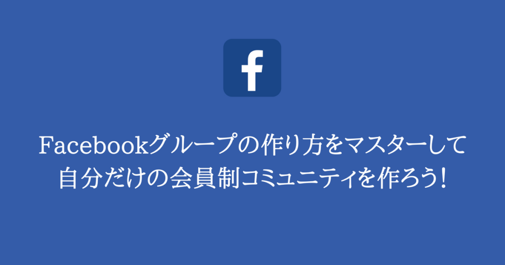 Facebookグループの作り方をマスターして自分だけの会員制コミュニティを作ろう!